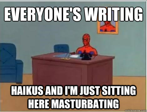 Everyone's writing  haikus and I'm just sitting here masturbating