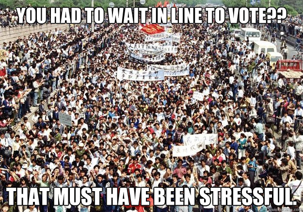 You had to wait in line to vote??  That must have been stressful. - You had to wait in line to vote??  That must have been stressful.  Tiananmen Sympathy