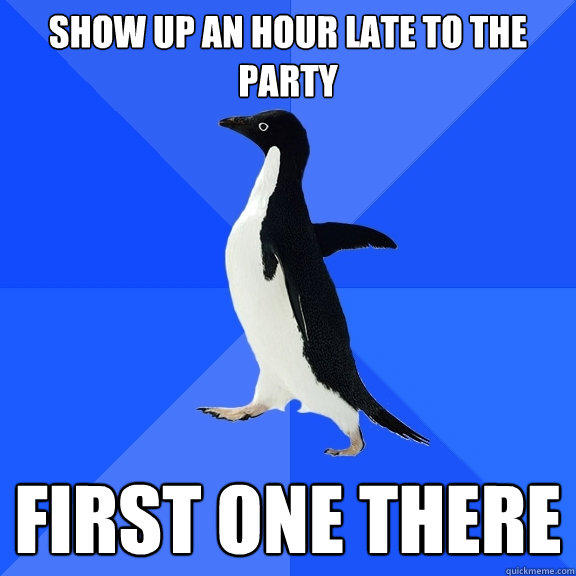 Show up an hour late to the party first one there - Show up an hour late to the party first one there  Socially Awkward Penguin