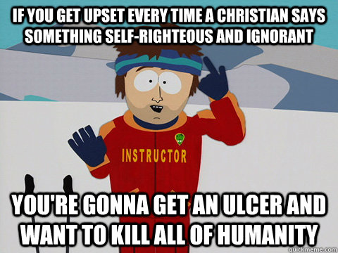 If you get upset every time a christian says something self-righteous and ignorant you're gonna get an ulcer and want to kill all of humanity - If you get upset every time a christian says something self-righteous and ignorant you're gonna get an ulcer and want to kill all of humanity  Youre gonna have a bad time