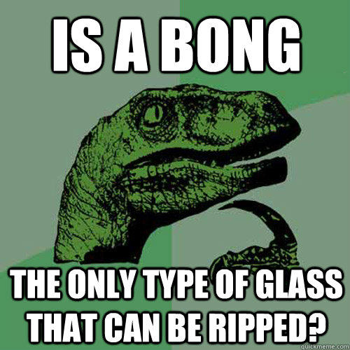 is a bong the only type of glass that can be ripped?  Philosoraptor