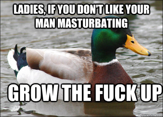 ladies, if you don't like your man masturbating grow the fuck up - ladies, if you don't like your man masturbating grow the fuck up  Actual Advice Mallard