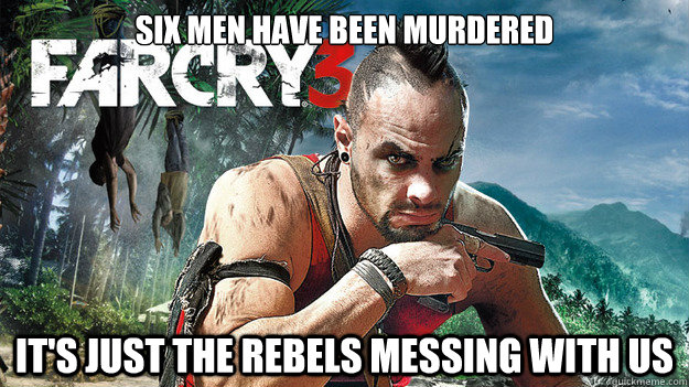 Six men have been murdered It's just the rebels messing with us - Six men have been murdered It's just the rebels messing with us  Far Cry 3 Logic