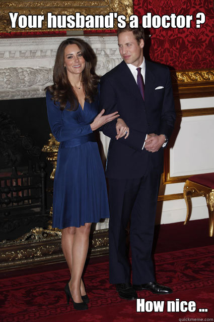 Your husband's a doctor ? How nice ...  Kate Middleton