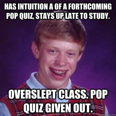 Has intuition a of a forthcoming pop quiz, stays up late to study.  Overslept class. Pop quiz given out.  - Has intuition a of a forthcoming pop quiz, stays up late to study.  Overslept class. Pop quiz given out.   BadLuck Brian