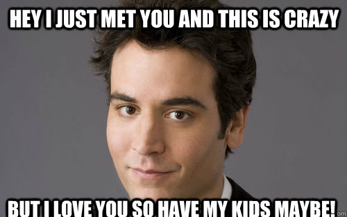 Hey I just met you and this is crazy But I love you so have my kids maybe!  Classic Schmosby
