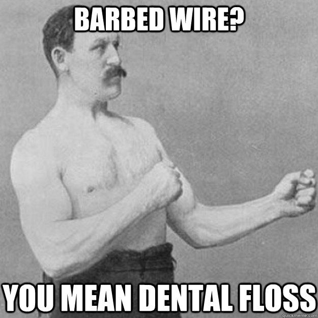 Barbed wire? you mean dental floss   overly manly man