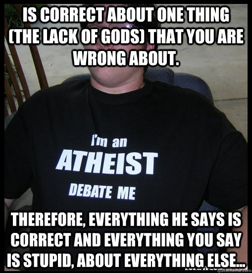 Is correct about one thing (the lack of gods) that you are wrong about. therefore, everything he says is correct and everything you say is stupid, about everything else... - Is correct about one thing (the lack of gods) that you are wrong about. therefore, everything he says is correct and everything you say is stupid, about everything else...  Scumbag Atheist