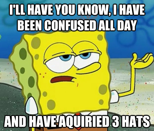 I'll have you know, I have been confused all day And have aquiried 3 hats - I'll have you know, I have been confused all day And have aquiried 3 hats  Tough Spongebob