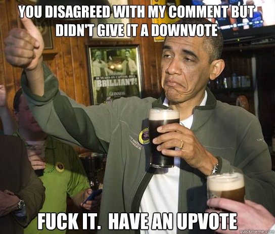 You Disagreed with my comment but didn't give it a downvote Fuck it.  Have an upvote - You Disagreed with my comment but didn't give it a downvote Fuck it.  Have an upvote  Upvoting Obama