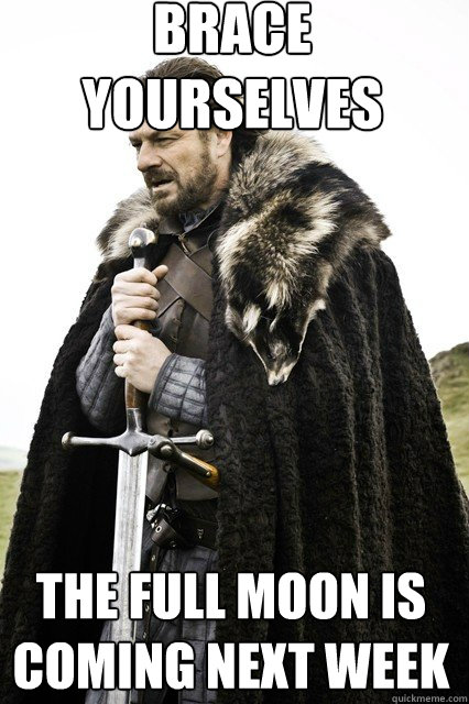 brace yourselves  The full moon is coming next week
