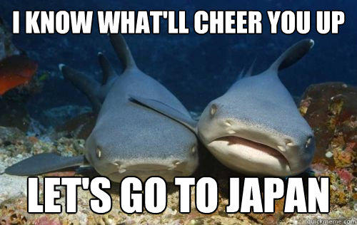 I know what'll cheer you up Let's go to japan - I know what'll cheer you up Let's go to japan  Compassionate Shark Friend