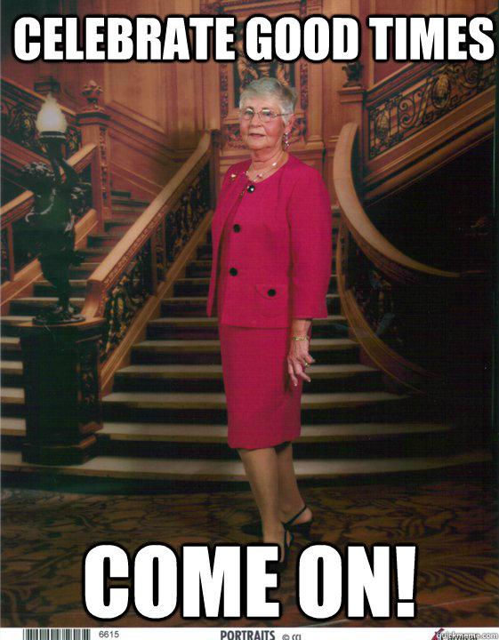 celebrate good times COME ON! - celebrate good times COME ON!  Scumbag Grandmom