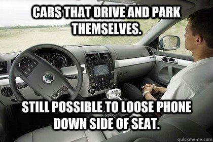 Cars that drive and park themselves. Still Possible to loose phone down side of seat. - Cars that drive and park themselves. Still Possible to loose phone down side of seat.  Annoying Motor Industry