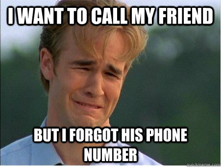 I Want to call my friend but i forgot his phone number - I Want to call my friend but i forgot his phone number  1990s Problems