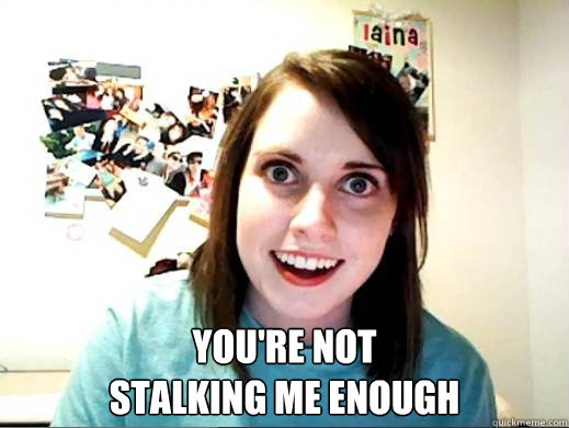 you're not  stalking me enough