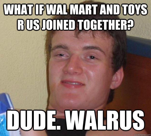 What if Wal Mart and Toys R Us joined together? Dude. WALRUS - What if Wal Mart and Toys R Us joined together? Dude. WALRUS  10 Guy
