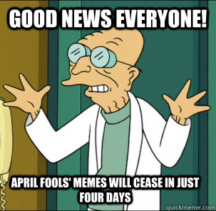 good news everyone! april fools' memes will cease in just four days - good news everyone! april fools' memes will cease in just four days  Good news everyone!