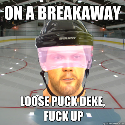 On a breakaway Loose puck deke,  fuck up