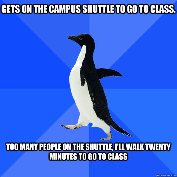 Gets on the campus shuttle to go to class.  Too many people on the shuttle, I'll walk twenty minutes to go to class  - Gets on the campus shuttle to go to class.  Too many people on the shuttle, I'll walk twenty minutes to go to class   Socially Awkward Penguin