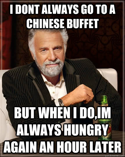 I dont always go to a chinese buffet but when I do,im always hungry again an hour later - I dont always go to a chinese buffet but when I do,im always hungry again an hour later  The Most Interesting Man In The World