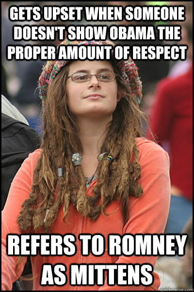 gets upset when someone doesn't show obama the proper amount of respect refers to romney as mittens  - gets upset when someone doesn't show obama the proper amount of respect refers to romney as mittens   College Liberal