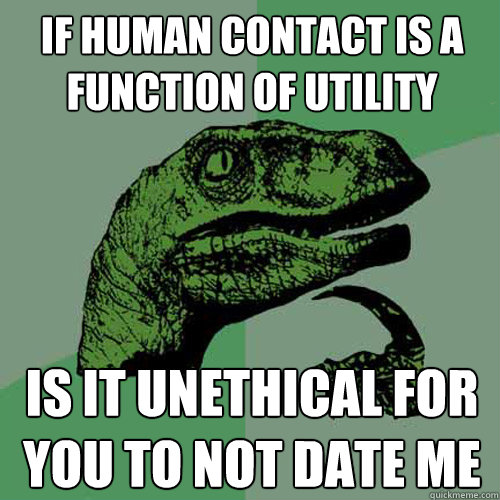 If human contact is a function of utility is it unethical for you to not date me  Philosoraptor