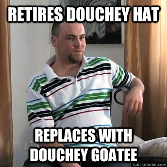 Retires douchey hat replaces with douchey goatee