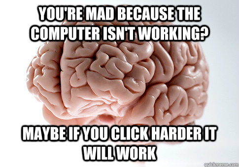 You're mad because the computer isn't working? maybe if you click harder it will work - You're mad because the computer isn't working? maybe if you click harder it will work  ScumbagBrain