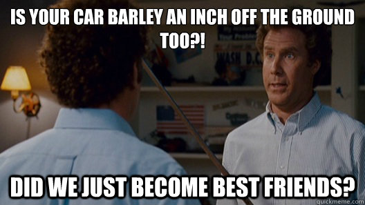 Is your car barley an inch off the ground too?! Did we just become best friends?  Best Friends