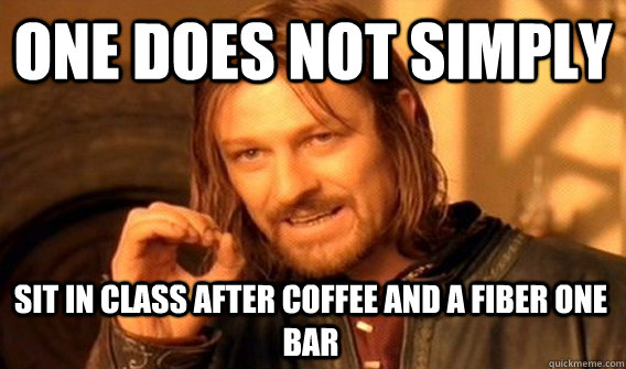 ONE DOES NOT SIMPLY SIT IN CLASS AFTER COFFEE AND A FIBER ONE BAR - ONE DOES NOT SIMPLY SIT IN CLASS AFTER COFFEE AND A FIBER ONE BAR  One Does Not Simply