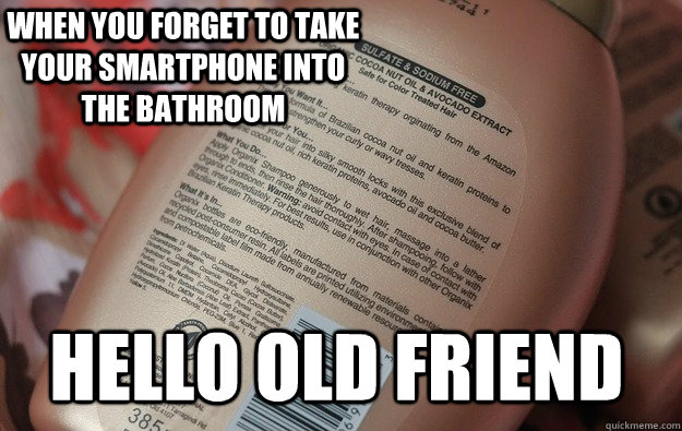 hello old friend When you forget to take your smartphone into the bathroom