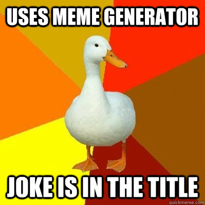uses meme generator joke is in the title  - uses meme generator joke is in the title   Tech Impaired Duck