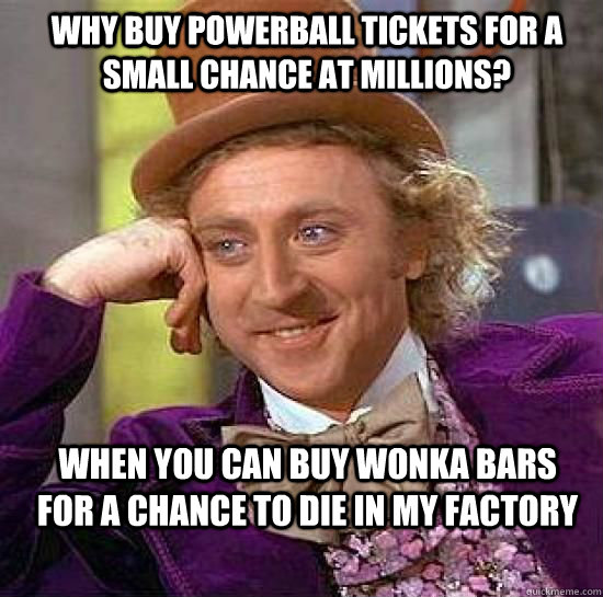 Why buy powerball tickets for a small chance at millions?  When you can buy wonka bars for a chance to die in my factory