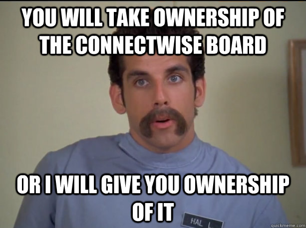 You will take ownership of the Connectwise board or i will give you ownership of it