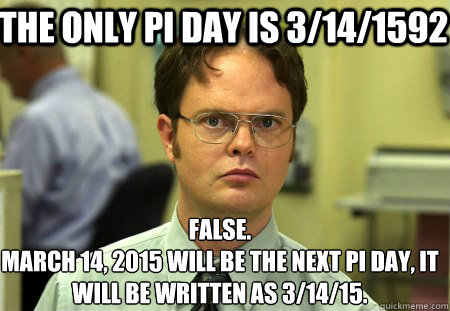 The only pi day is 3/14/1592 False. March 14, 2015 will be the next Pi day, it will be written as 3/14/15.  Schrute