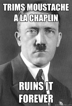 trims moustache a la Chaplin  Ruins it forever