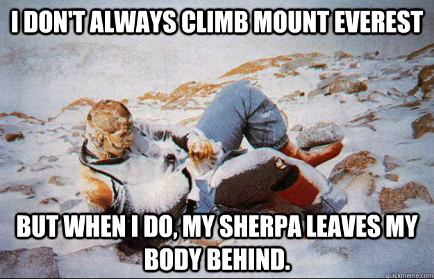 I don't always climb mount EVEREST but when I do, my sherpa leaves my body behind.