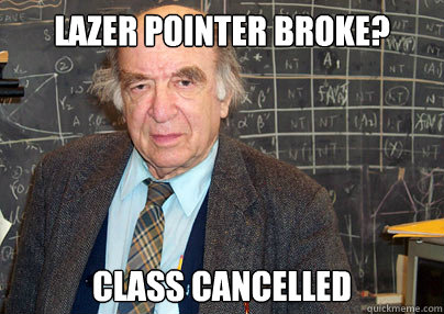 Lazer pointer broke? Class cancelled  - Lazer pointer broke? Class cancelled   Lazy Tenured Professor