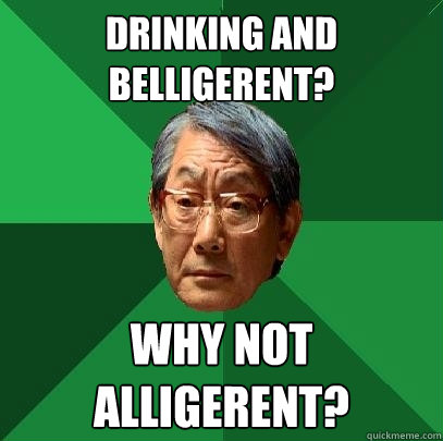 Drinking and belligerent? Why not Alligerent?  High Expectations Asian Father