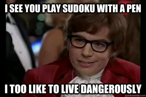 I see you play Sudoku with a pen i too like to live dangerously  Dangerously - Austin Powers