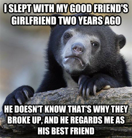 I slept with my good friend's girlfriend two years ago He doesn't know that's why they broke up, and he regards me as his best friend - I slept with my good friend's girlfriend two years ago He doesn't know that's why they broke up, and he regards me as his best friend  Confession Bear