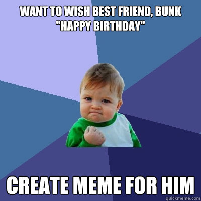 Want To Wish Best Friend Bunk Happy Birthday Create Meme For Him