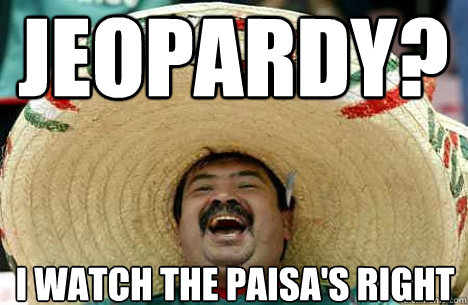 8287c3a90ea686aa2b95665f64dd4263fa21d651193dab96b2076ea0846afb4d jeopardy? i watch the paisa's right merry mexican quickmeme