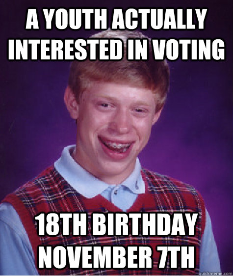 a youth actually interested in voting 18th birthday November 7th - a youth actually interested in voting 18th birthday November 7th  Bad Luck Brian