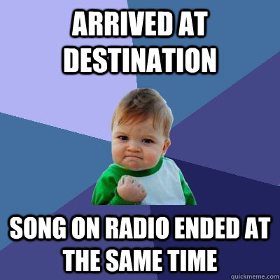 Arrived at destination Song on radio ended at the same time - Arrived at destination Song on radio ended at the same time  Success Kid