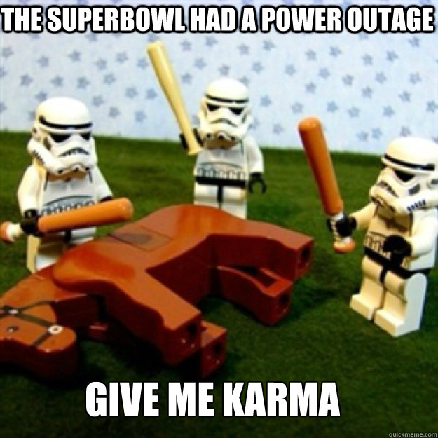 The superbowl had a power outage Give me karma