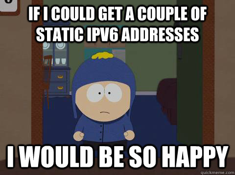 If I could get a couple of static IPv6 addresses i would be so happy - If I could get a couple of static IPv6 addresses i would be so happy  southpark craig