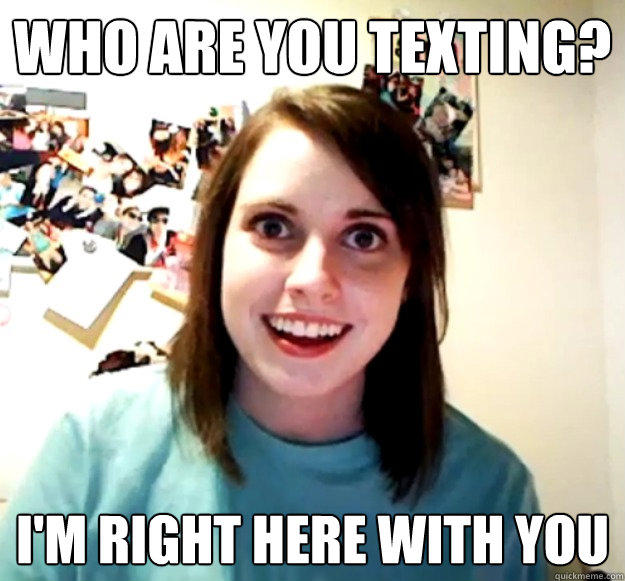 Who are you texting? I'm right here with you - Who are you texting? I'm right here with you  Overly Attached Girlfriend