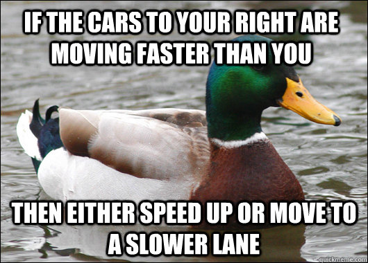 if the cars to your right are moving faster than you then either speed up or move to a slower lane - if the cars to your right are moving faster than you then either speed up or move to a slower lane  Actual Advice Mallard